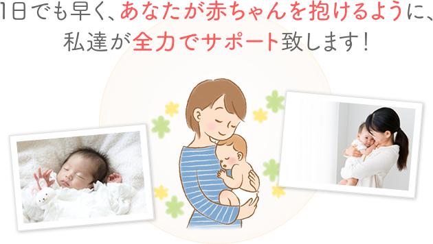 1日でも早く、あなたが赤ちゃんを抱けるように、私達が全力でサポート致します!